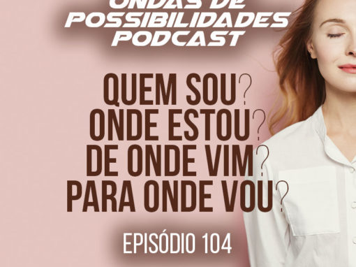 Ondas de Possibilidades Podcast – Episódio 104